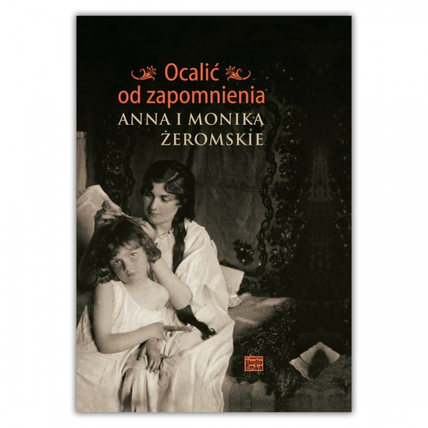 Ocalić od zapomnienia. Anna i Monika Żeromskie
